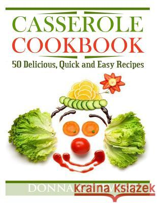 Casserole Cookbook: 50 Delicious, Quick and Easy Recipes Donna K. Stevens 9781494877361