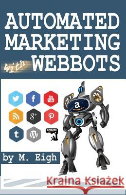 Automated Marketing with Webbots M. Eigh 9781494913830