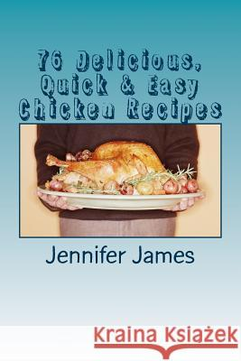 76 Delicious, Quick & Easy Chicken Recipes Jennifer James 9781494921286