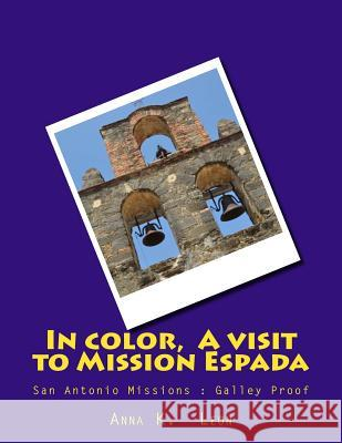 In Color, a Visit to Mission Espada: San Antonio Anna K. Leon 9781494926922 Createspace