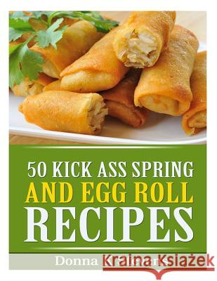 50 Kick Ass Spring and Egg Roll Recipes Donna K. Stevens 9781494944520