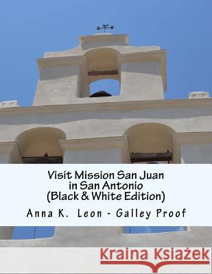 Visit Mission San Juan in San Antonio: (black & White Edition) - Galley Proof Anna K. Leon 9781494975579 Createspace