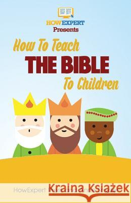 How to Teach the Bible to Children: Your Step-By-Step Guide to Teaching the Bible to Children Howexpert Press                          Anne Snyder 9781495232688