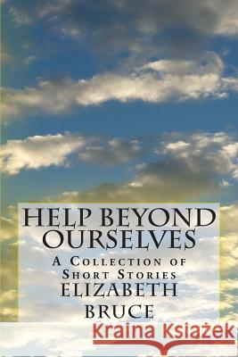 Help Beyond Ourselves: A Collection of Short Stories Elizabeth Bruce 9781495234682