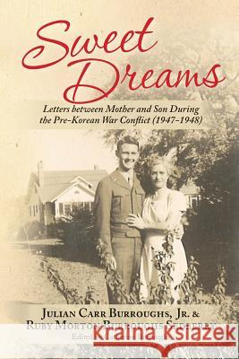 Sweet Dreams: Letters Between Mother and Son During the Pre-Korean War Conflict (1947-1948) Jr. Julian Carr Burroughs Ruby Morton Burrough Catherine Burroughs 9781495306273
