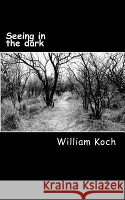 Seeing in the Dark: The Secrets to Personal Power, Spiritual Success and Eternal Victory William D. Koch 9781495312014