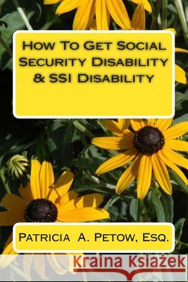 How to Get Social Security Disability & Ssi Disability Patricia a. Peto 9781495315046