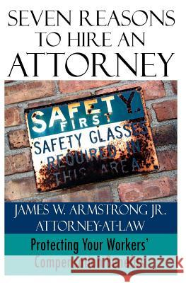 Seven Reasons to Hire an Attorney: Protecting Your Workers' Compensation Benefits James W. Armstron 9781495340222