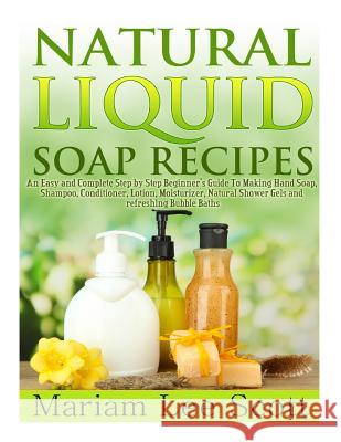 Natural Liquid Soap Recipes: An Easy and Complete Step by Step Beginners Guide to Making Hand Soap, Shampoo, Conditioner, Lotion, Moisturizer, Natu Mariam Lee Scott 9781495347047