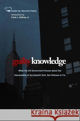 Guilty Knowledge: What the Us Government Knows about the Vulnerability of the Electric Grid, But Refuses to Fix Frank J. Gaffne 9781495350184