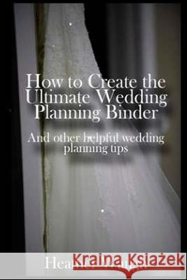 How to Create the Ultimate Wedding Planning Binder: And Other Helpful Wedding Planning Tips Heather Waugh Ronda Hobbs 9781495355066