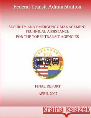 Security and Emergency Management Technical Assistance for the Top 50 Transit Agencies U. S. Department of Transportation-Fta   Nick Bahr Erin Gorrie 9781495359057