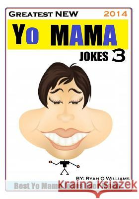 Greatest New Yo Mama Jokes (Best Yo Mama Jokes Ever Made) Vol: 3 Ryan O. Williams 9781495410529