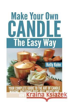 Make Your Own Candle the Easy Way: Your Complete Guide to the Art of Candle Making, Including Dyes, Oils, Waxes and How to Sell It for Profit Kelly Kohn 9781495414565
