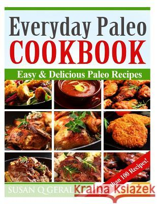 Everyday Paleo Cookbook: Easy & Delicious Paleo Recipes! (More Than 100 Recipes) Susan Q. Gerald 9781495429071