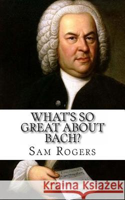 What's So Great about Bach?: A Biography of Johann Sebastian Bach Just for Kids! Sam Rogers 9781495429262