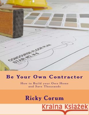 Be Your Own Contractor: How to Build Your Own Home and Save Thousands Ricky A. Corum 9781495433726