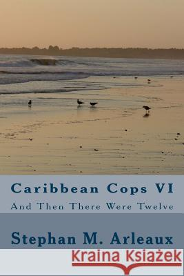 Caribbean Cops VI: And Then There Were Twelve Stephan M. Arleaux 9781495453205