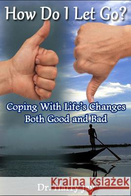 How Do I Let Go: Coping with Life's Changes Both Good and Bad Dr Harry Jay 9781495464348 Createspace