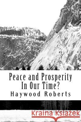 Peace and Prosperity in Our Time?: A Discussion of the Global Financial Crisis, Risks of Hyperinflation, Loss of Civility, Compassion and Common Sense Haywood Roberts 9781495482588