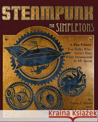 Steampunk for Simpletons: A Fun Primer for Folks Who Aren't Sure What Steampunk Is All about Travis I. Sivart Wendy L. Callahan 9781495923678