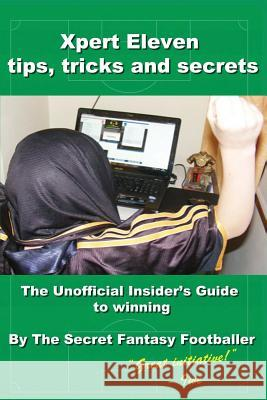 Xpert Eleven, Tips Tricks and Secrets: The Unofficial Insider's Guide to Winning The Secret Fantasy Footballer 9781495940675