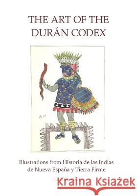 The Art of the Duran Codex: Illustrations from Historia de Las Indias de Nueva Espana Y Tierra Firme Palatino Press 9781495945816