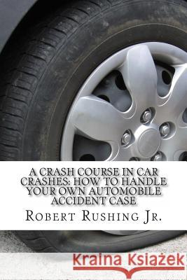 A Crash Course in Car Crashes: How to Handle Your Own Automobile Accident Claim Robert W. Rushin 9781495948534