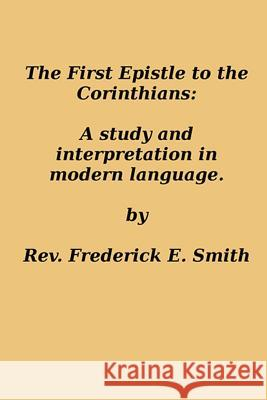 The First Epistle to the Corinthians: A Study and Interpretation in Modern Language Rev Frederick E. Smith 9781495974106