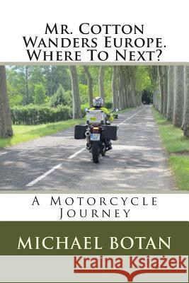 Mr. Cotton Wanders Europe. Where to Next?: A Couple's Wandering Motorcycle Journey Through Europe Michael M. Botan 9781496004918