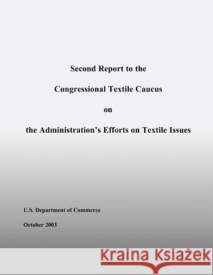 Second Report to the Congressional Textile Caucus on the Administration?s Efforts on Textile Issues U. S. Department of Commerce 9781496010117