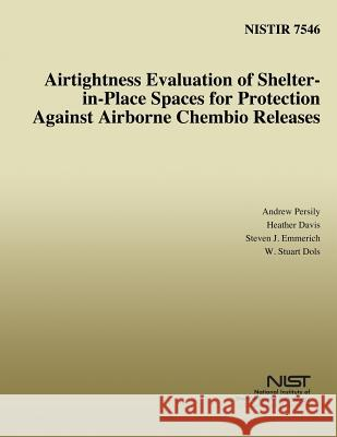Airtightness Evaluation of Shelter-In-Place Spaces for Protection Against Airborne Chembio Releases Andrew K. Persily Heather Davis Steven J. Emmerich 9781496016973