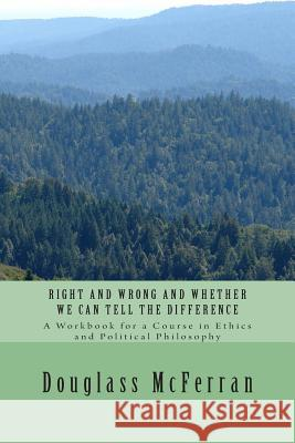 Right and Wrong and Whether We Can Tell the Difference: A Workbook for a Course in Ethics and Political Philosophy Douglass McFerran 9781496023605 Createspace
