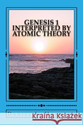 Genesis 1 Interpreted by Atomic Theory: A Science Teacher Looks at Genesis 1 MR Daniel L. Harwood 9781496032799 Createspace