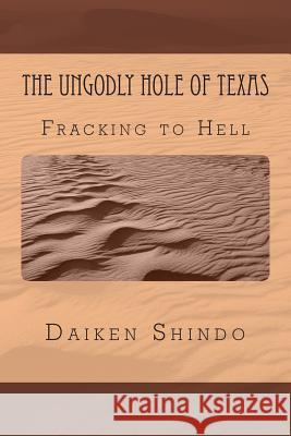 The Ungodly Hole of Texas: Fracking in Hell Daiken Shindo Hale 9781496034076
