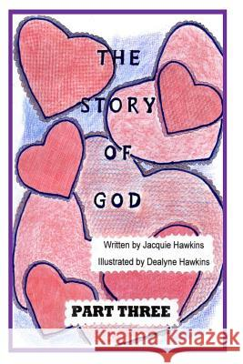 The Story of God - Part Three: This Is the Third Part of the Story of God Starting with the Entrance of Humans and Includes God's Envolvement with Hi Jacquie Lynne Hawkins Dealyne Dawn Hawkins 9781496062666