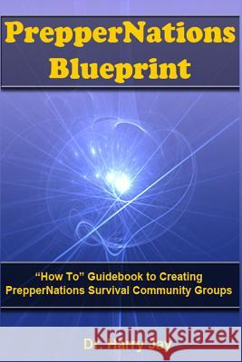 Preppernations Blueprint: How to Guidebook to Creating Preppernations Survival Community Groups! Dr Harry Jay 9781496076106 Createspace