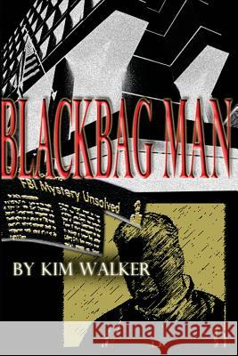 Blackbag Man: The Unauthorized Biography of a Rogue Agent Kim Walker 9781496100740