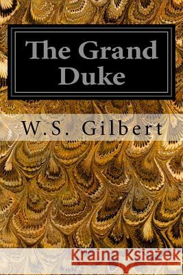 The Grand Duke: Or the Statutory Duel W. S. Gilbert 9781496113016