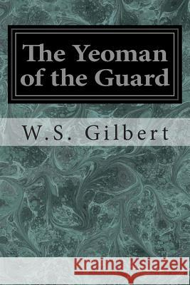 The Yeoman of the Guard: Or the Merryman and His Maid W. S. Gilbert Arthur Sullivan 9781496113443