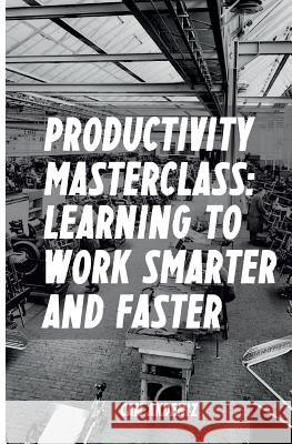 Productivity Masterclass: Learning to Work Smarter and Faster Can Akdeniz 9781496120397 Createspace