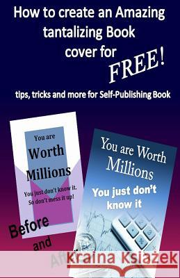 How to Create Amazing Tantalizing Book Cover: For Free Tips, Tricks for Self-Publishing Book William Medina 9781496147561