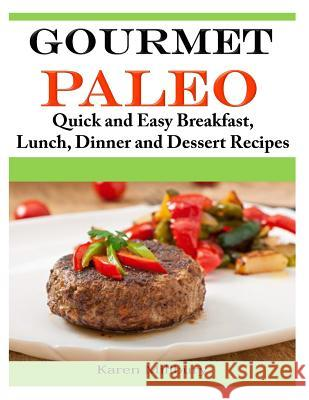 Gourmet Paleo: Quick and Easy Breakfast, Lunch, Dinner and Dessert Recipes Karen Millbury 9781496151285