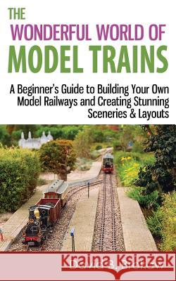 The Wonderful World of Model Trains: A Beginner's Guide to Building Your Own Model Railways and Creating Stunning Sceneries & Layouts David B. Brokaw 9781496158918