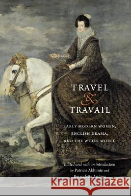 Travel and Travail: Early Modern Women, English Drama, and the Wider World Patricia Akhimie Bernadette Andrea Mary C. Fuller 9781496202260