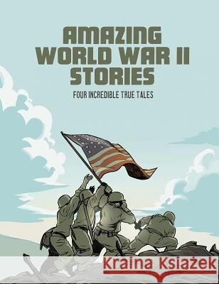 Amazing World War II Stories: Four Incredible True Tales Bruce Berglund Blake A. Hoena Nel Yomtov 9781496666581 Capstone Press