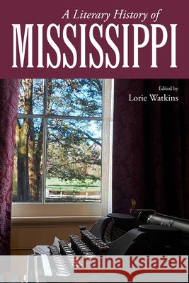 A Literary History of Mississippi Lorie Watkins 9781496811899