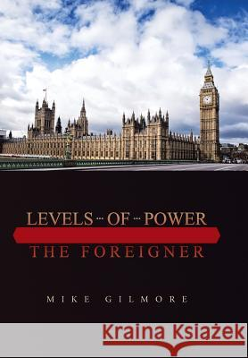 Levels of Power : The Foreigner Mike Gilmore 9781496943804 Authorhouse