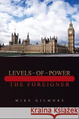 Levels of Power : The Foreigner Mike Gilmore 9781496943811 Authorhouse