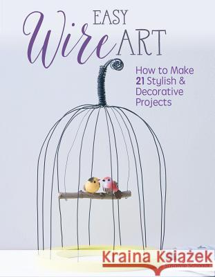 Easy Wire Art: How to Make 21 Stylish & Decorative Projects Susanne Schaadt 9781497100190